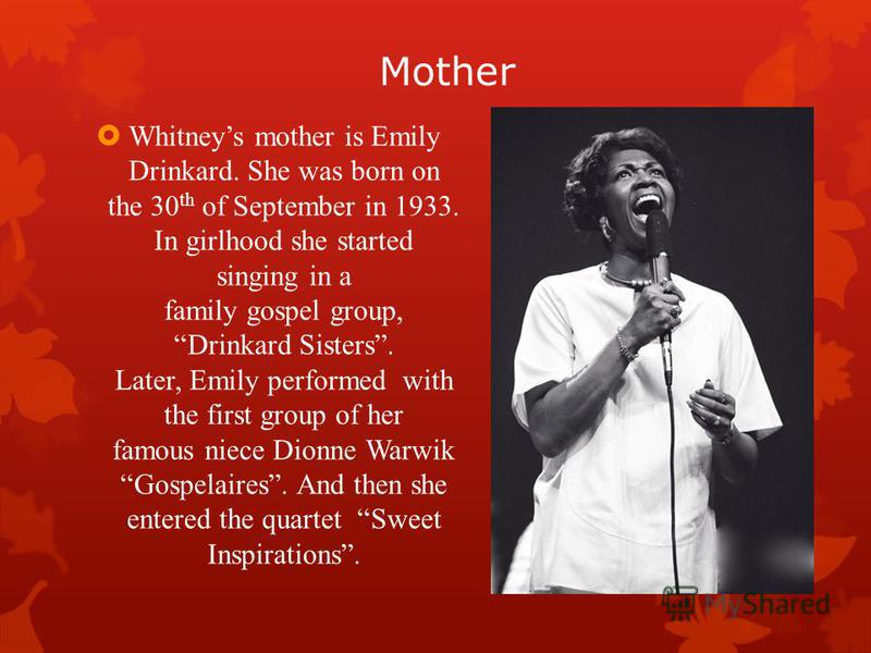 Mother Whitneys mother is Emily Drinkard. She was born on the 30 th of September in 1933. In girlhood she started singing in a family gospel group, Drinkard Sisters. Later, Emily performed with the first group of her famous niece Dionne Warwik Gospel
