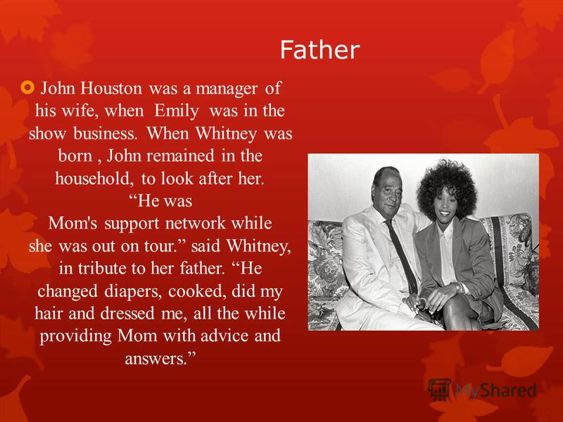 Father John Houston was a manager of his wife, when Emily was in the show business. When Whitney was born, John remained in the household, to look after her. He was Mom's support network while she was out on tour. said Whitney, in tribute to her fath