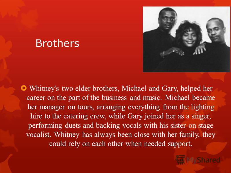 Brothers Whitney's two elder brothers, Michael and Gary, helped her career on the part of the business and music. Michael became her manager on tours, arranging everything from the lighting hire to the catering crew, while Gary joined her as a singer