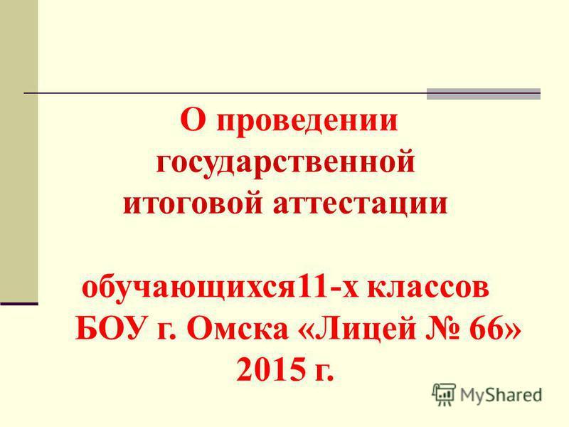 О проведении государственной итоговой аттестации обучающихся 11-х классов БОУ г. Омска «Лицей 66» 2015 г.