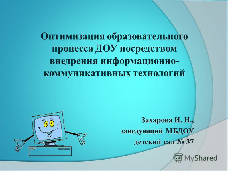 Захарова И. Н., заведующий МБДОУ детский сад 37 детский сад 37 Оптимизация образовательного процесса ДОУ посредством внедрения информационно- коммуникативных технологий