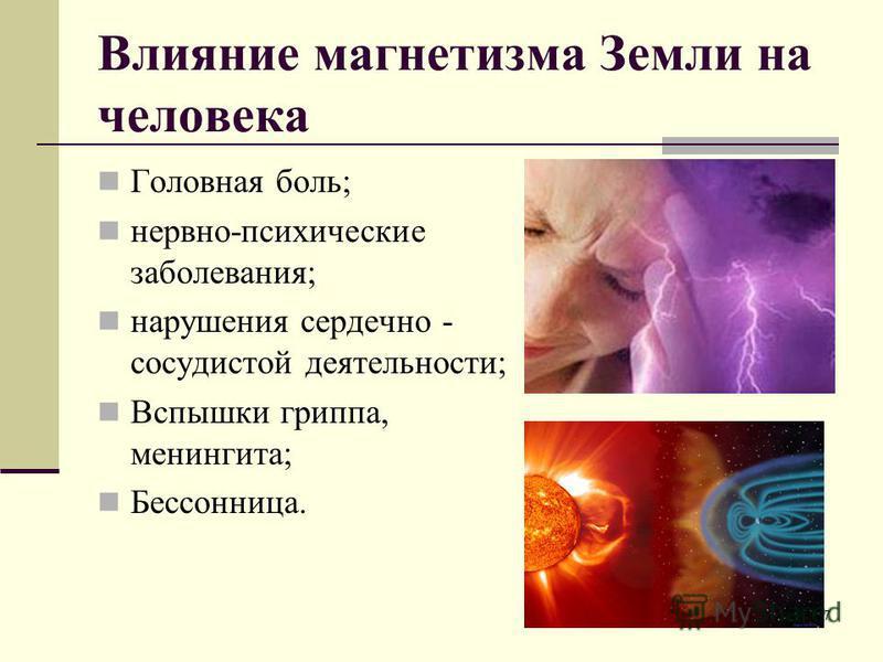 Влияние магнетизма Земли на человека Головная боль; нервно-психические заболевания; нарушения сердечно - сосудистой деятельности; Вспышки гриппа, менингита; Бессонница. 17
