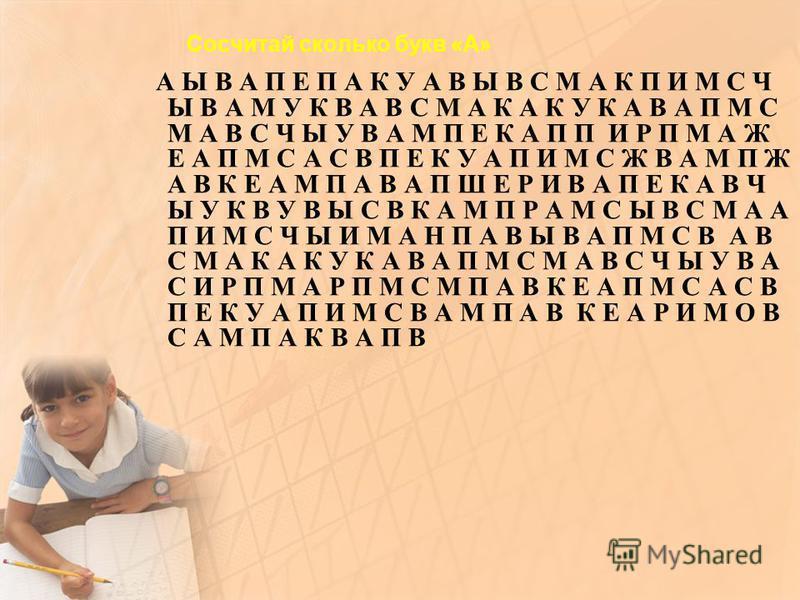 Сосчитай сколько букв «А» А Ы В А П Е П А К У А В Ы В С М А К П И М С Ч Ы В А М У К В А В С М А К А К У К А В А П М С М А В С Ч Ы У В А М П Е К А П П И Р П М А Ж Е А П М С А С В П Е К У А П И М С Ж В А М П Ж А В К Е А М П А В А П Ш Е Р И В А П Е К А
