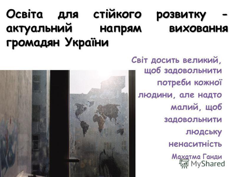 Освіта для стійкого розвитку - актуальний напрям виховання громадян України Світ досить великий, щоб задовольнити потреби кожної людини, але надто малий, щоб задовольнити людську ненаситність Махатма Ганди