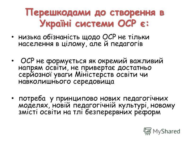 Перешкодами до створення в Україні системи ОСР є: низька обізнаність щодо ОСР не тільки населення в цілому, але й педагогів ОСР не формується як окремий важливий напрям освіти, не привертає достатньо серйозної уваги Міністерств освіти чи навколишньог