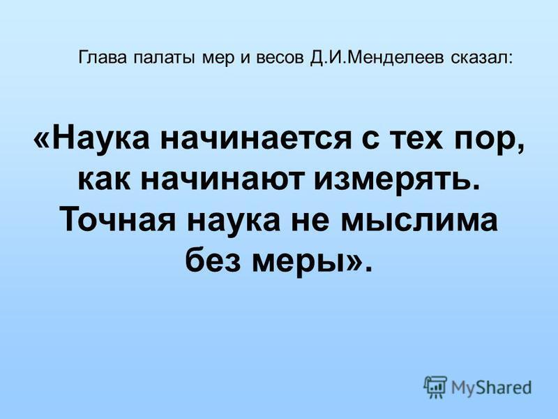 Глава палаты мер и весов Д.И.Менделеев сказал: «Наука начинается с тех пор, как начинают измерять. Точная наука не мыслима без меры».
