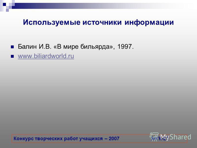 Используемые источники информации Балин И.В. «В мире бильярда», 1997. www.biliardworld.ru www.biliardworld.ru Конкурс творческих работ учащихся – 2007МУК-21