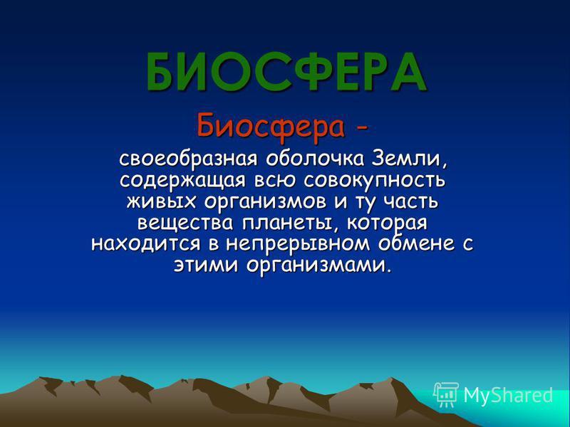 БИОСФЕРА Биосфера - своеобразная оболочка Земли, содержащая всю совокупность живых организмов и ту часть вещества планеты, которая находится в непрерывном обмене с этими организмами.