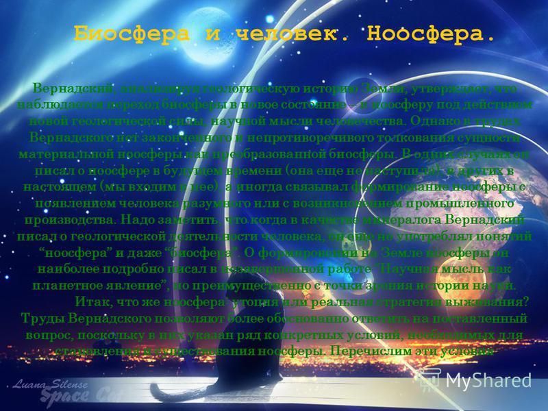 Биосфера и человек. Ноосфера. Вернадский, анализируя геологическую историю Земли, утверждает, что наблюдается переход биосферы в новое состояние – в ноосферу под действием новой геологической силы, научной мысли человечества. Однако в трудах Вернадск