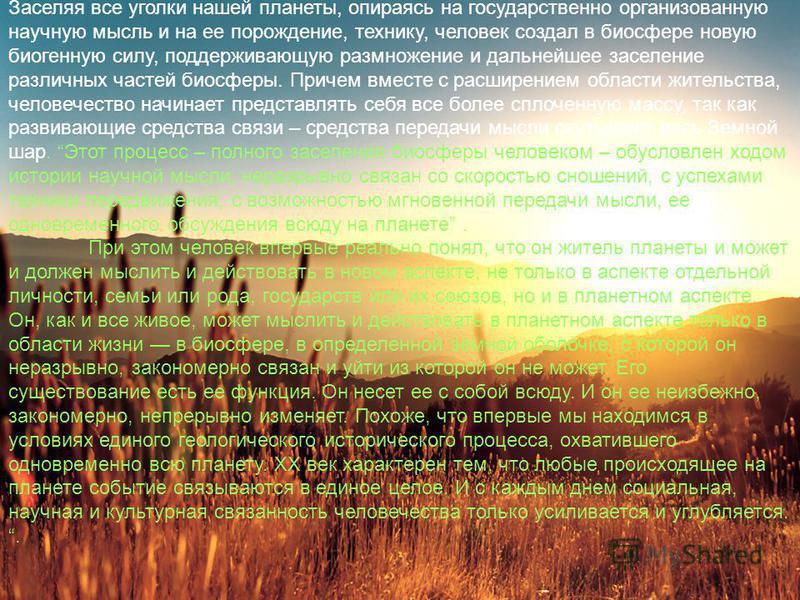 Заселяя все уголки нашей планеты, опираясь на государственно организованную научную мысль и на ее порождение, технику, человек создал в биосфере новую биогенную силу, поддерживающую размножение и дальнейшее заселение различных частей биосферы. Причем