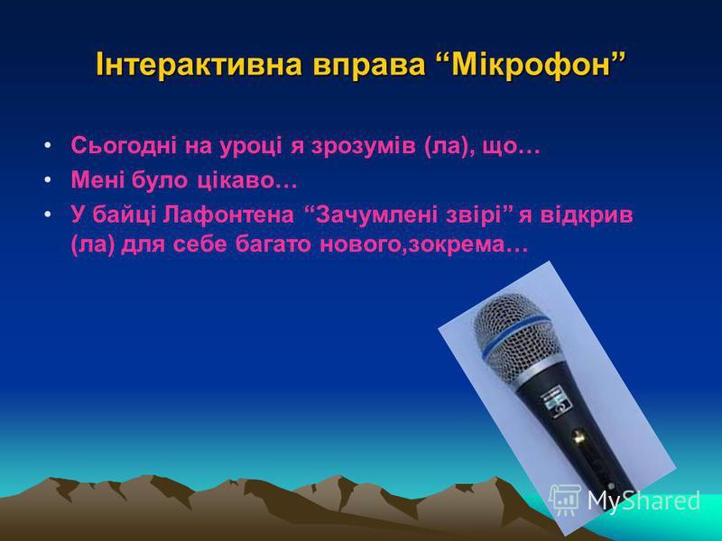 Інтерактивна вправа Мікрофон Сьогодні на уроці я зрозумів (ла), що… Мені було цікаво… У байці Лафонтена Зачумлені звірі я відкрив (ла) для себе багато нового,зокрема…