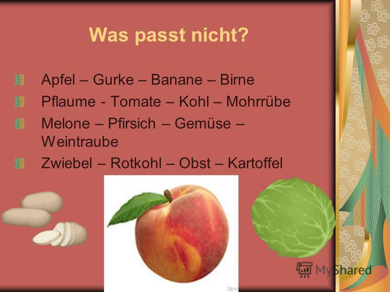 Was passt nicht? Apfel – Gurke – Banane – Birne Pflaume - Tomate – Kohl – Mohrrübe Melone – Pfirsich – Gemüse – Weintraube Zwiebel – Rotkohl – Obst – Kartoffel