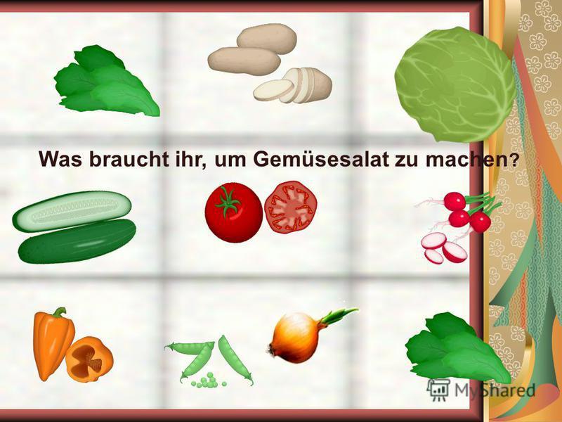 Was braucht ihr, um Gemüsesalat zu machen ?
