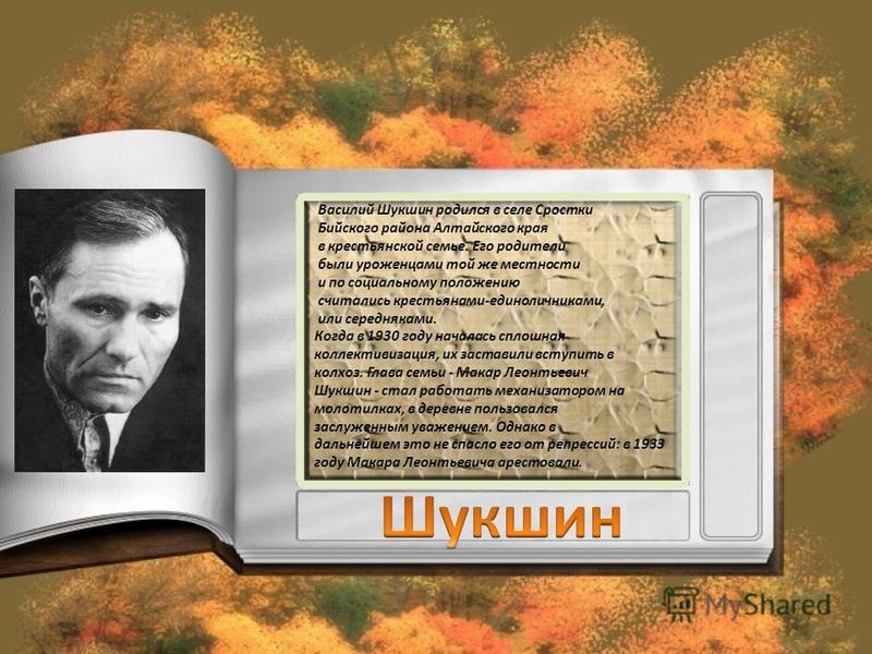 Василий Шукшин родился в селе Сростки Бийского района Алтайского края в крестьянской семье. Его родители были уроженцами той же местности и по социальному положению считались крестьянами-единоличниками, или середняками. Когда в 1930 году началась спл