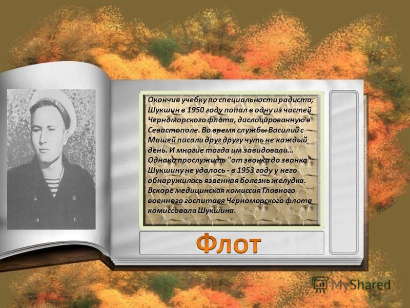 Окончив учебку по специальности радиста, Шукшин в 1950 году попал в одну из частей Черноморского флота, дислоцированную в Севастополе. Во время службы Василий с Машей писали друг другу чуть не каждый день. И многие тогда им завидовали… Однако прослуж