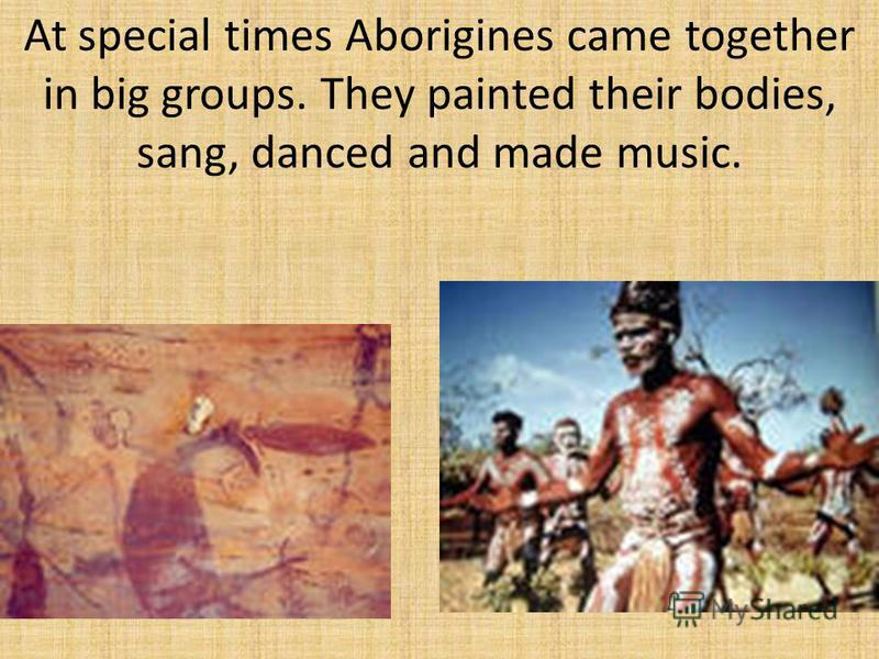 At special times Aborigines came together in big groups. They painted their bodies, sang, danced and made music.
