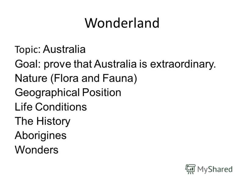 Wonderland Topic : Australia Goal: prove that Australia is extraordinary. Nature (Flora and Fauna) Geographical Position Life Conditions The History Aborigines Wonders