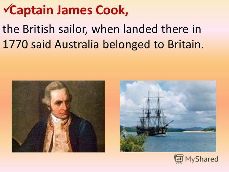 Captain James Cook, the British sailor, when landed there in 1770 said Australia belonged to Britain.