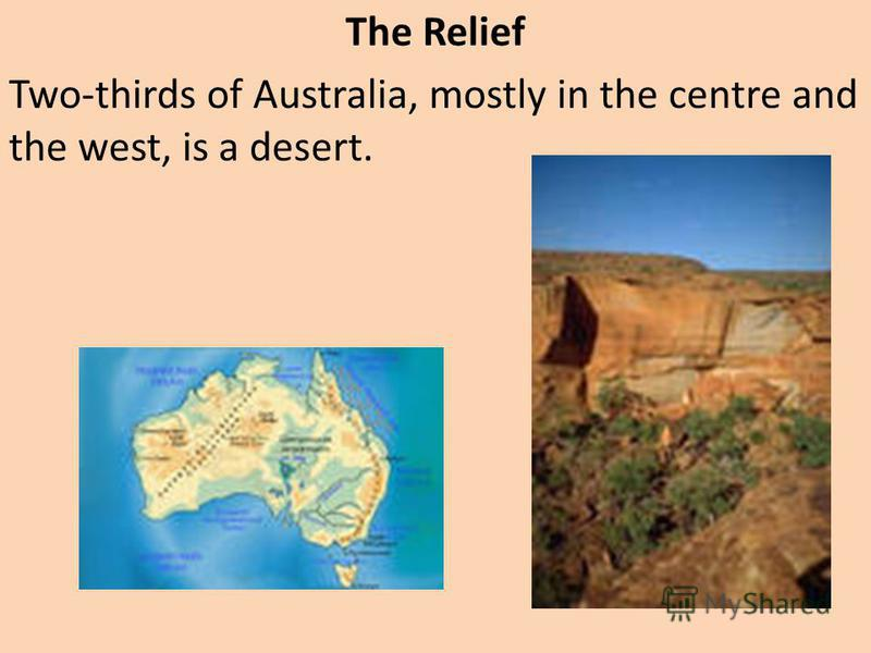 The Relief Two-thirds of Australia, mostly in the centre and the west, is a desert.