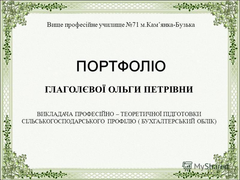 Вище професійне училище 71 м.Камянка-Бузька ПОРТФОЛІО ГЛАГОЛЄВОЇ ОЛЬГИ ПЕТРІВНИ ВИКЛАДАЧА ПРОФЕСІЙНО – ТЕОРЕТИЧНОЇ ПІДГОТОВКИ СІЛЬСЬКОГОСПОДАРСЬКОГО ПРОФІЛЮ ( БУХГАЛТЕРСЬКИЙ ОБЛІК)