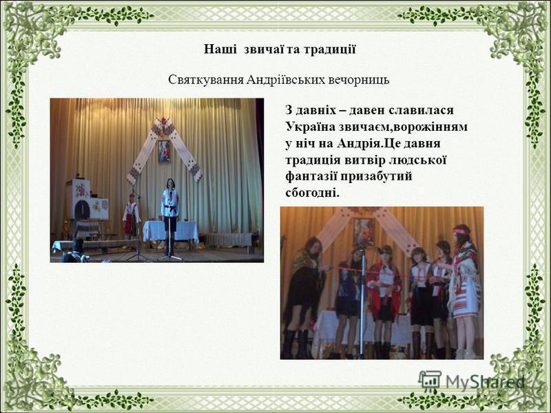 Святкування Андріївських вечорниць Наші звичаї та традиції З давніх – давен славилася Україна звичаєм,ворожінням у ніч на Андрія.Це давня традиція витвір людської фантазії призабутий сбогодні.