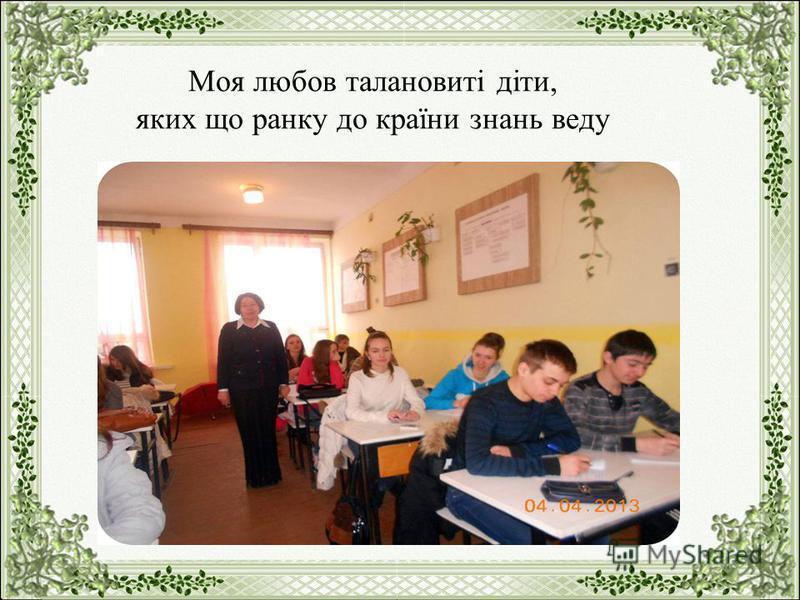 Моя любов талановиті діти, яких що ранку до країни знань веду