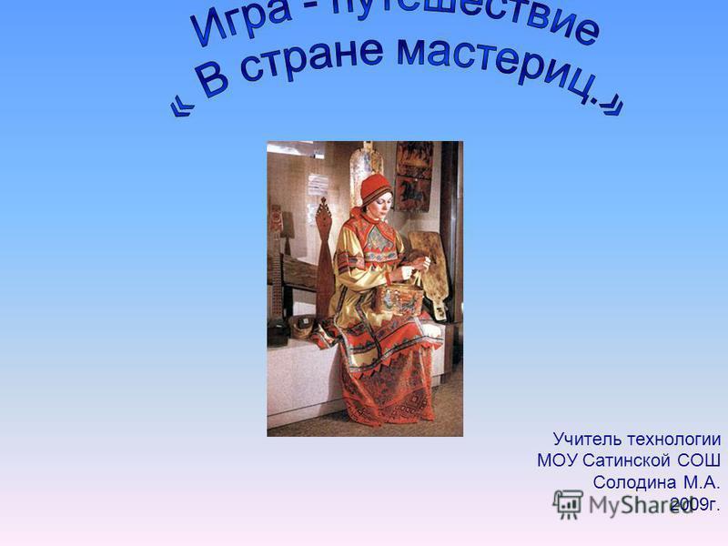 Учитель технологии МОУ Сатинской СОШ Солодина М.А. 2009 г.