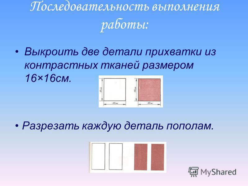 Последовательность выполнения работы: Выкроить две детали прихватки из контрастных тканей размером 16×16 см. Разрезать каждую деталь пополам.