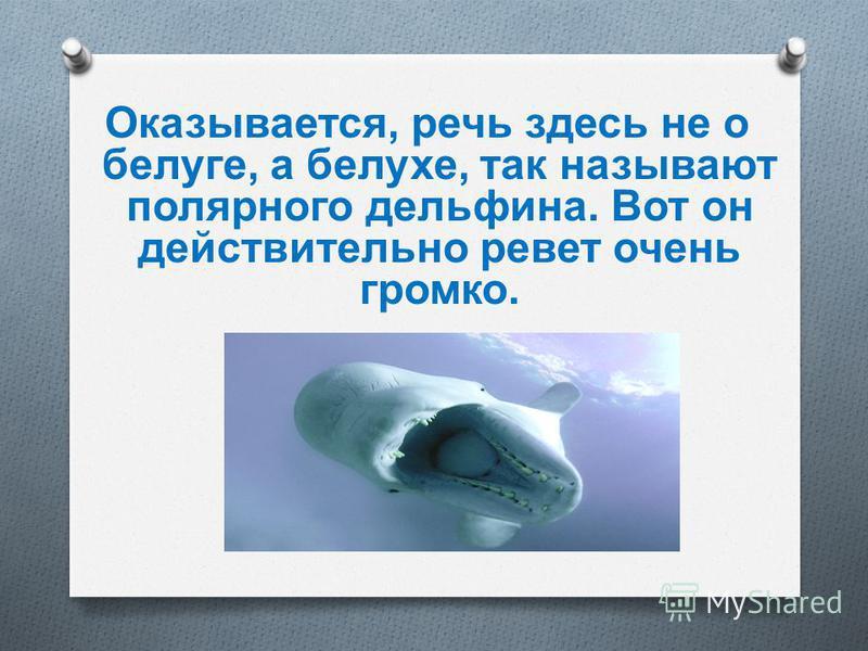 Реветь белугой Громко кричать или плакать. Нем, как рыба - это вам известно давным-давно. И вдруг реветь белугой?