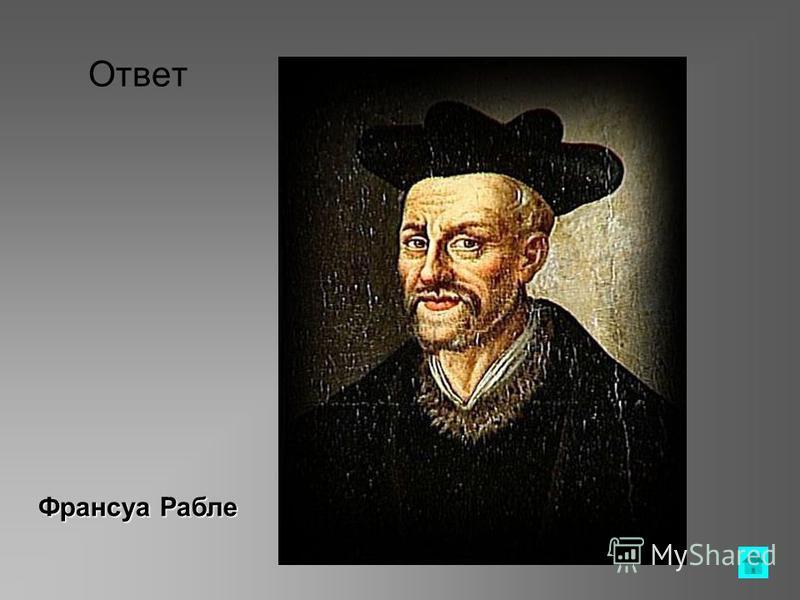Вопрос Он был врачом, юристом, археологом, филологом и поэтом. Но мировую славу ему принес роман Гаргантюа и Пантагрюэль ответ