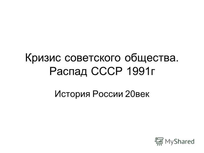 Кризис советского общества. Распад СССР 1991 г История России 20 век
