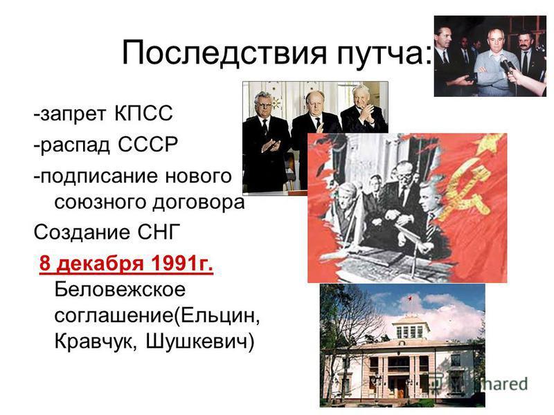 Последствия путча: -запрет КПСС -распад СССР -подписание нового союзного договора Создание СНГ 8 декабря 1991 г. Беловежское соглашение(Ельцин, Кравчук, Шушкевич)