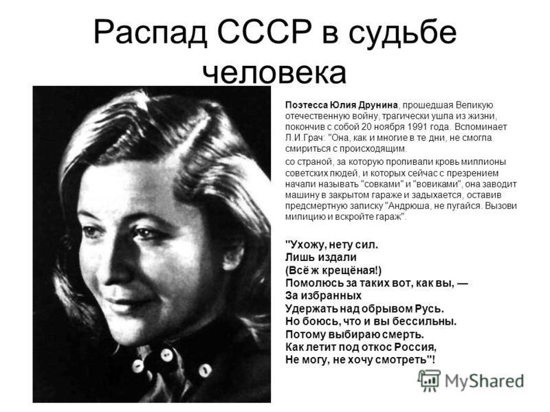 Распад СССР в судьбе человека Поэтесса Юлия Друнина, прошедшая Великую отечественную войну, трагически ушла из жизни, покончив с собой 20 ноября 1991 года. Вспоминает Л.И.Грач: