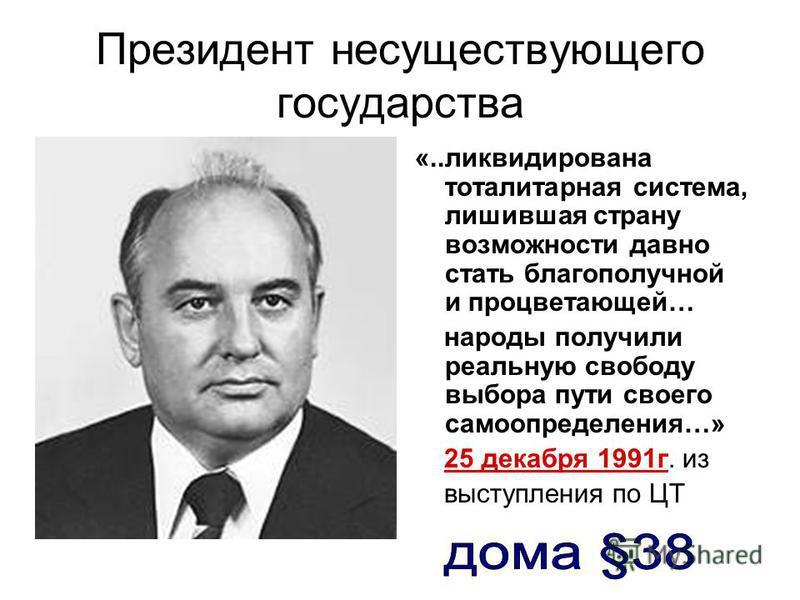 Президент несуществующего государства «..ликвидирована тоталитарная система, лишившая страну возможности давно стать благополучной и процветающей… народы получили реальную свободу выбора пути своего самоопределения…» 25 декабря 1991 г. из выступления