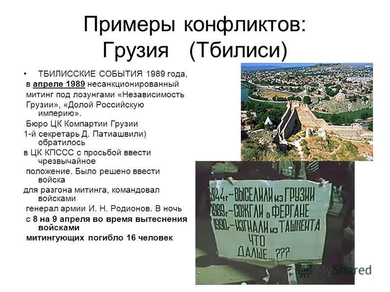 Примеры конфликтов: Грузия (Тбилиси) ТБИЛИССКИЕ СОБЫТИЯ 1989 года, в апреле 1989 несанкционированный митинг под лозунгами «Независимость Грузии», «Долой Российскую империю». Бюро ЦК Компартии Грузии 1-й секретарь Д. Патиашвили) обратилось в ЦК КПССС