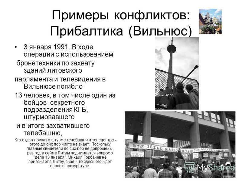 Примеры конфликтов: Прибалтика (Вильнюс) 3 января 1991. В ходе операции с использованием бронетехники по захвату зданий литовского парламента и телевидения в Вильнюсе погибло 13 человек, в том числе один из бойцов секретного подразделения КГБ, штурмо