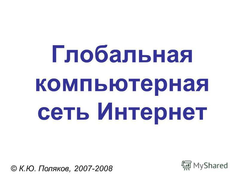 Глобальная компьютерная сеть Интернет © К.Ю. Поляков, 2007-2008