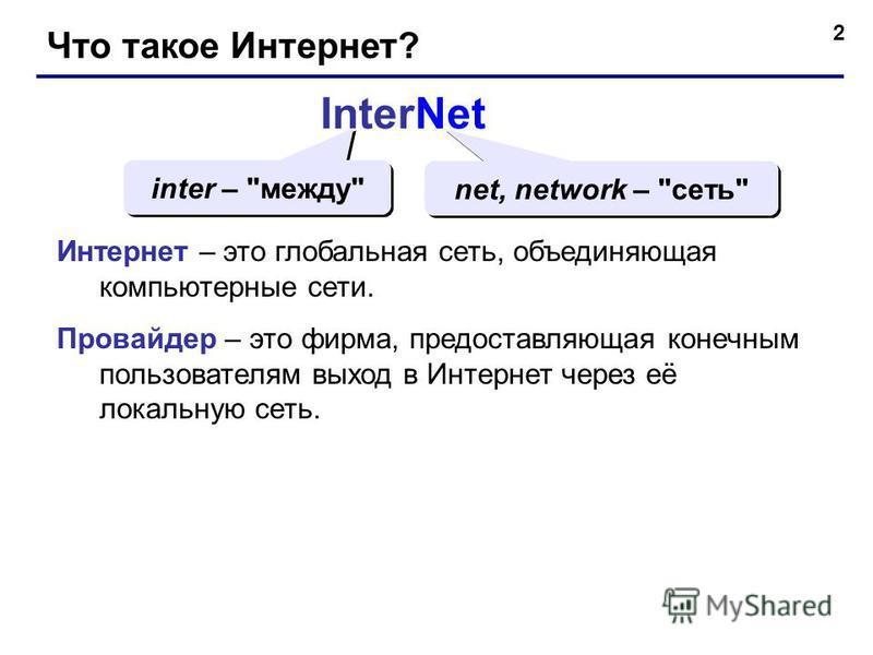 2 Что такое Интернет? InterNet inter – между net, network – сеть Интернет – это глобальная сеть, объединяющая компьютерные сети. Провайдер – это фирма, предоставляющая конечным пользователям выход в Интернет через её локальную сеть.