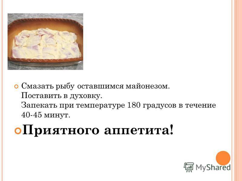Смазать рыбу оставшимся майонезом. Поставить в духовку. Запекать при температуре 180 градусов в течение 40-45 минут. Приятного аппетита!