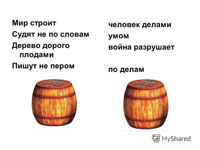 Мир строит Судят не по словам Дерево дорого плодами Пишут не пером человек делами умом война разрушает по делам