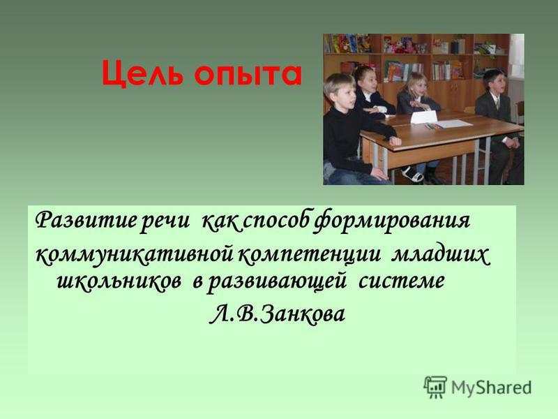 Цель опыта Развитие речи как способ формирования коммуникативной компетенции младших школьников в развивающей системе Л.В.Занкова