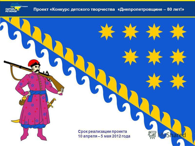 Проект «Конкурс детского творчества «Днепропетровщине – 80 лет!» Срок реализации проекта 10 апреля – 5 мая 2012 года