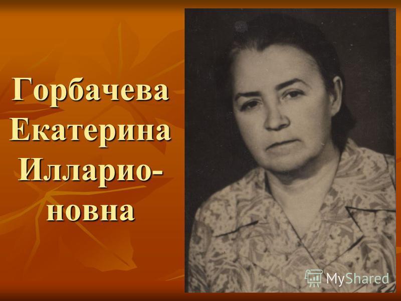 Горбачева Екатерина Илларио- новна
