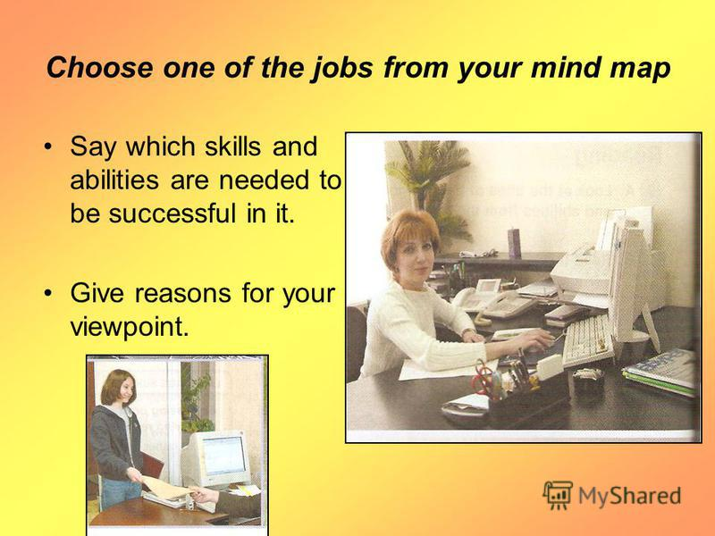 Choose one of the jobs from your mind map Say which skills and abilities are needed to be successful in it. Give reasons for your viewpoint.
