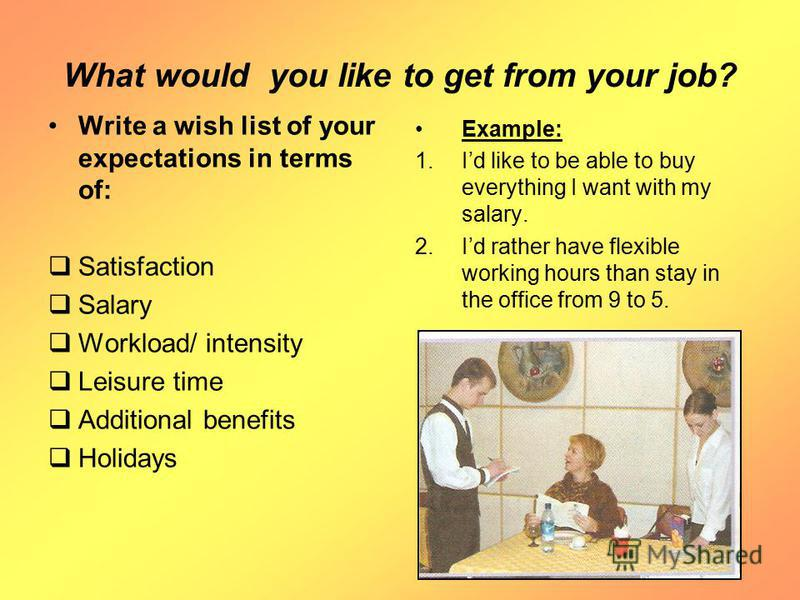 What would you like to get from your job? Write a wish list of your expectations in terms of: Satisfaction Salary Workload/ intensity Leisure time Additional benefits Holidays Example: 1. Id like to be able to buy everything I want with my salary. 2.