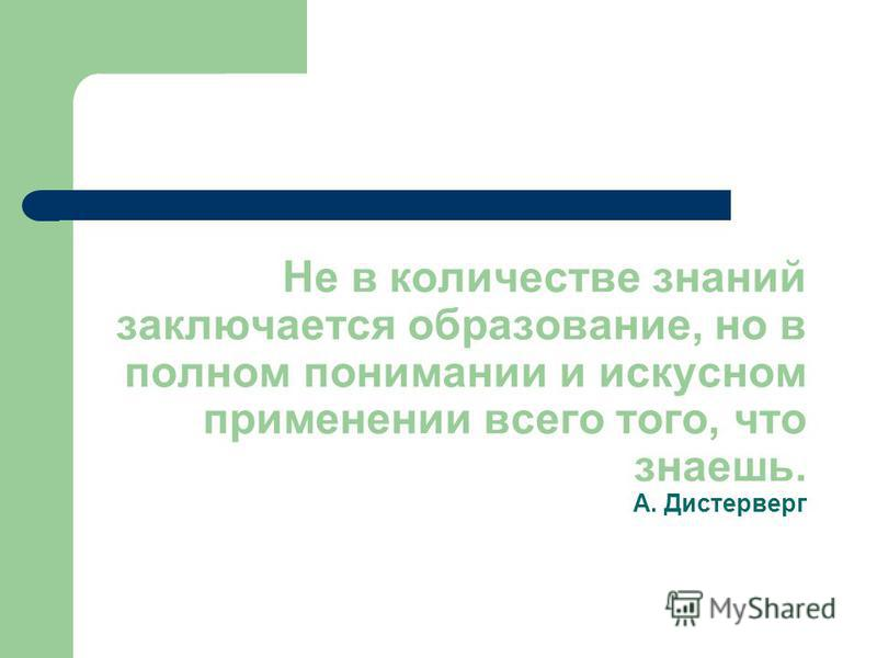 Не в количестве знаний заключается образование, но в полном понимании и искусном применении всего того, что знаешь. А. Дистерверг