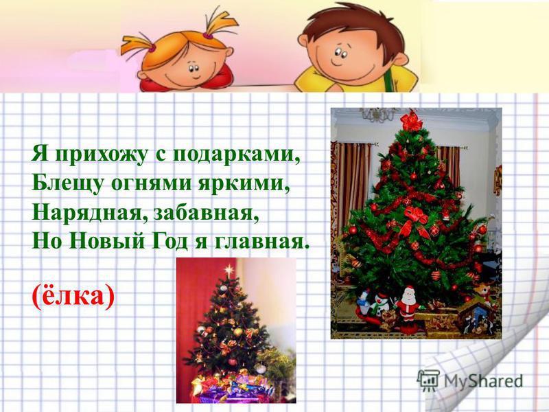 Я прихожу с подарками, Блещу огнями яркими, Нарядная, забавная, Но Новый Год я главная. (ёлка)