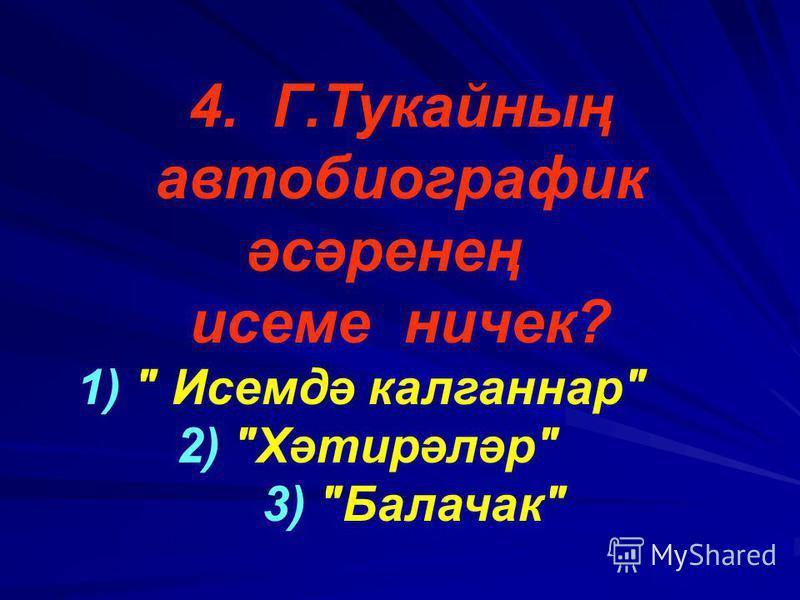 4. Г.Тукайның автобиографик әсәренең исеме ничек? 1)  Исемдә калганнар 2) Хәтирәләр 3) Балачак