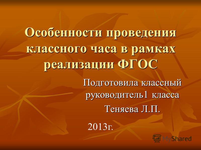 Особенности проведения классного часа в рамках реализации ФГОС Подготовила классный руководитель 1 класса Теняева Л.П. 2013 г.