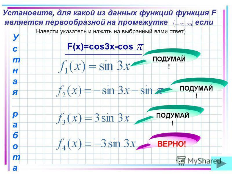 Установите, для какой из данных функций функция F является первообразной на промежутке, если F(x)=cos3x-cos ПОДУМАЙ ! ВЕРНО! Устная работа Устная работа Навести указатель и нажать на выбранный вами ответ)